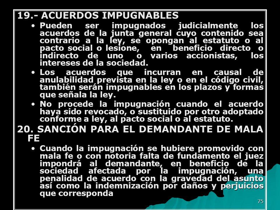 75 19.- ACUERDOS IMPUGNABLES Pueden ser impugnados judicialmente los acuerdos de la junta general cuyo contenido sea contrario a la ley, se opongan al