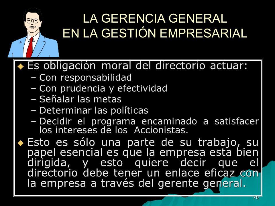 76 LA GERENCIA GENERAL EN LA GESTIÓN EMPRESARIAL Es obligación moral del directorio actuar: Es obligación moral del directorio actuar: –Con responsabi