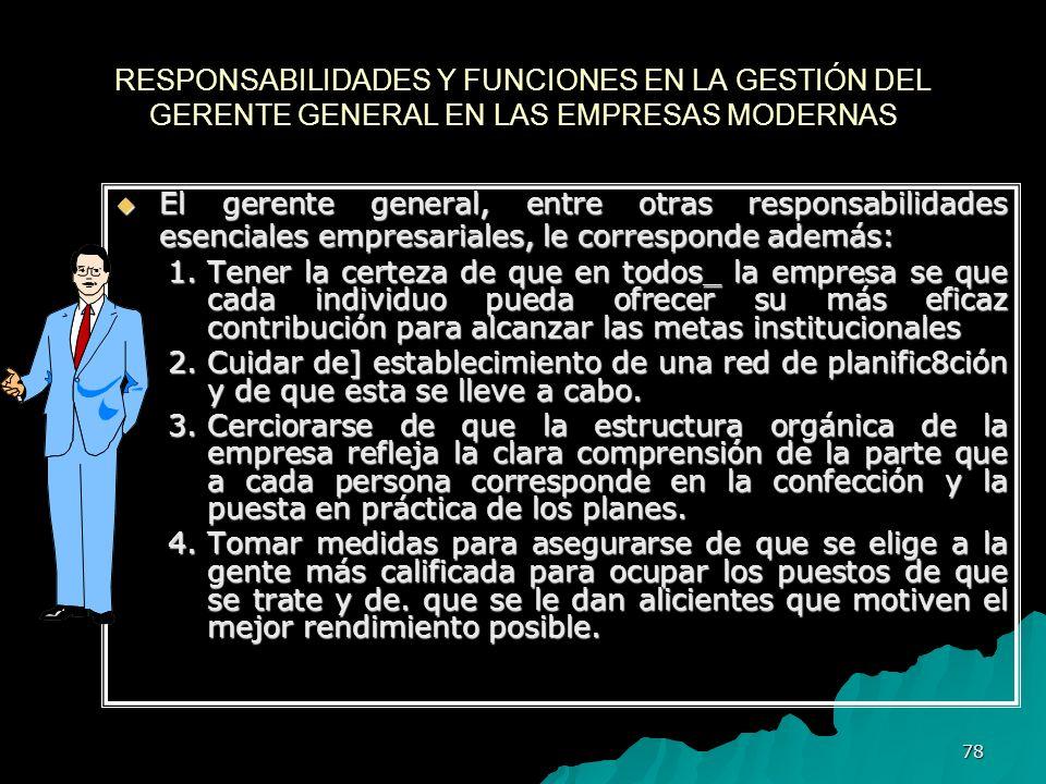 78 RESPONSABILIDADES Y FUNCIONES EN LA GESTIÓN DEL GERENTE GENERAL EN LAS EMPRESAS MODERNAS El gerente general, entre otras responsabilidades esencial