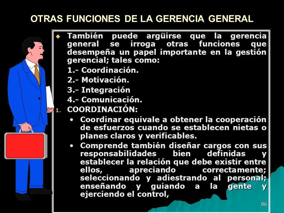 86 OTRAS FUNCIONES DE LA GERENCIA GENERAL También puede argüirse que la gerencia general se irroga otras funciones que desempeña un papel importante e