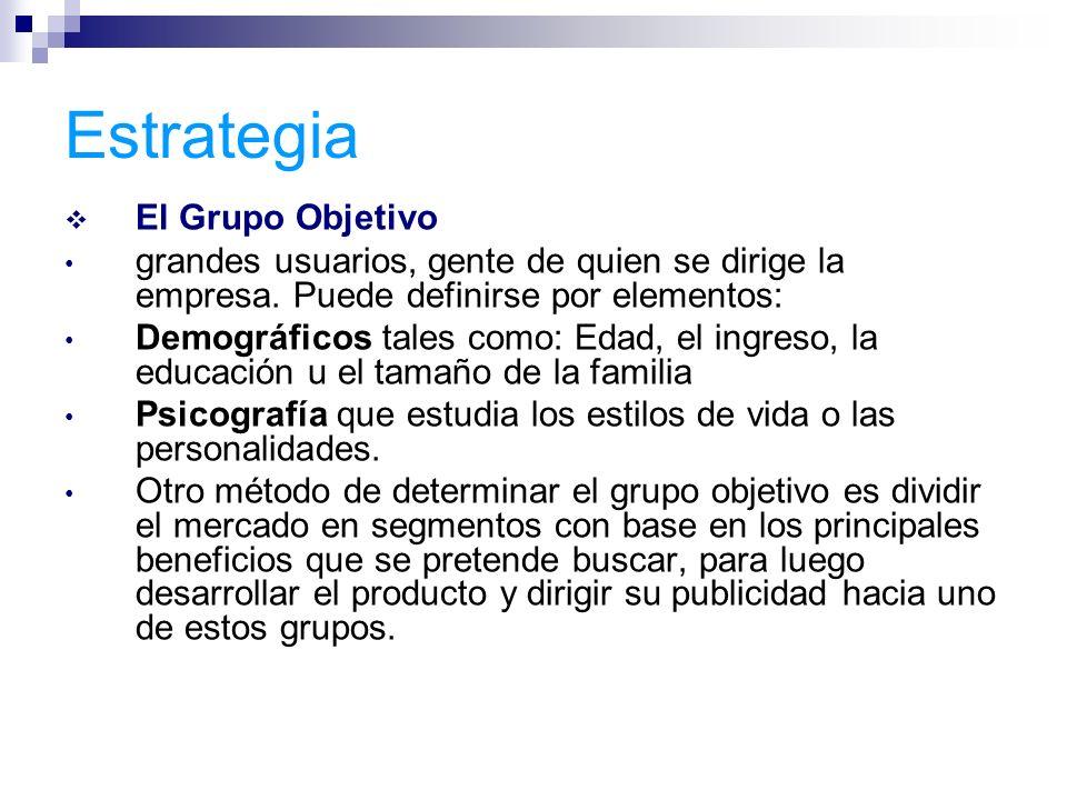 Estrategia El Grupo Objetivo grandes usuarios, gente de quien se dirige la empresa. Puede definirse por elementos: Demográficos tales como: Edad, el i