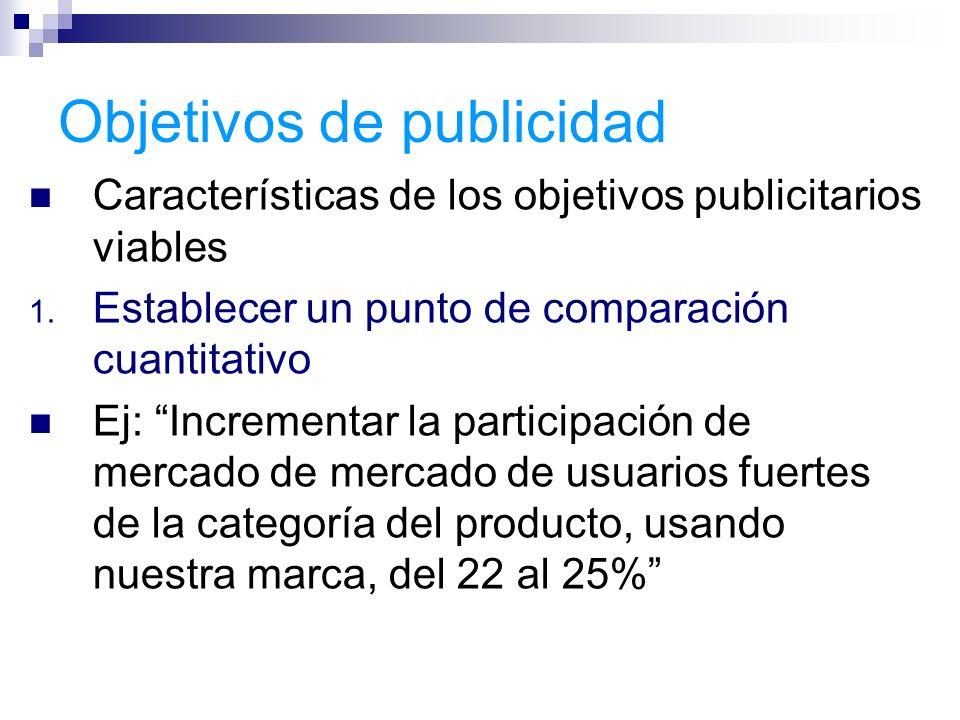 Objetivos de publicidad Características de los objetivos publicitarios viables 1. Establecer un punto de comparación cuantitativo Ej: Incrementar la p