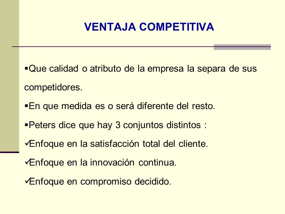 VENTAJA COMPETITIVA Que calidad o atributo de la empresa la separa de sus competidores. En que medida es o será diferente del resto. Peters dice que h