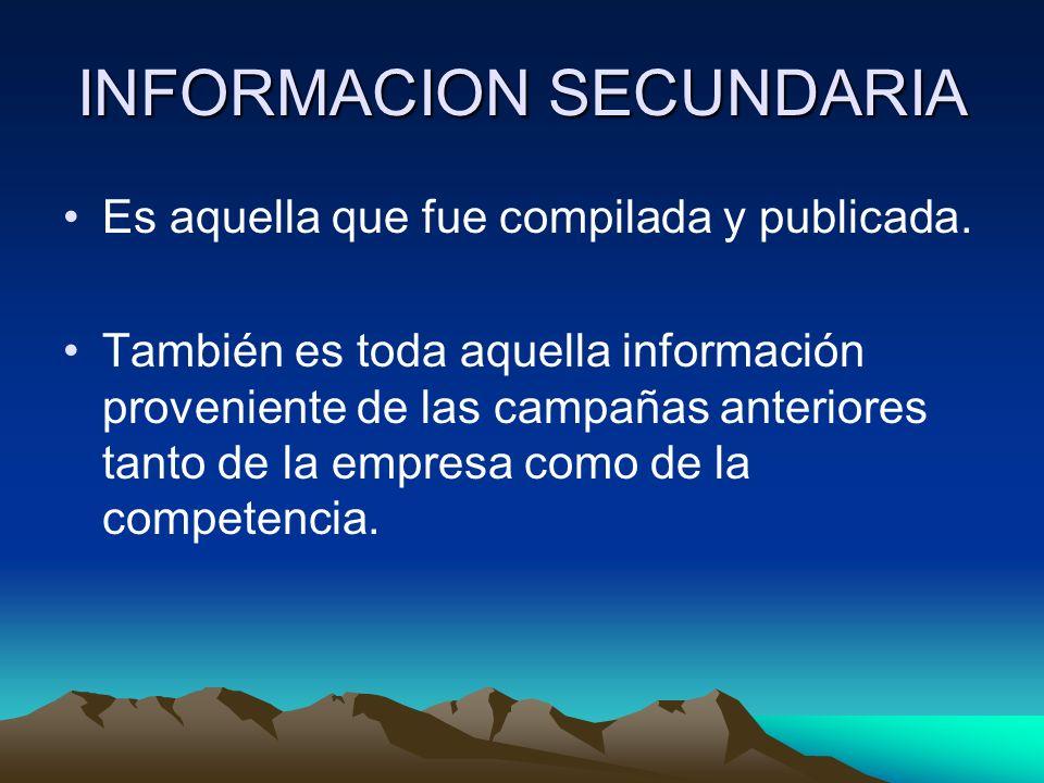 INFORMACION SECUNDARIA Es aquella que fue compilada y publicada. También es toda aquella información proveniente de las campañas anteriores tanto de l