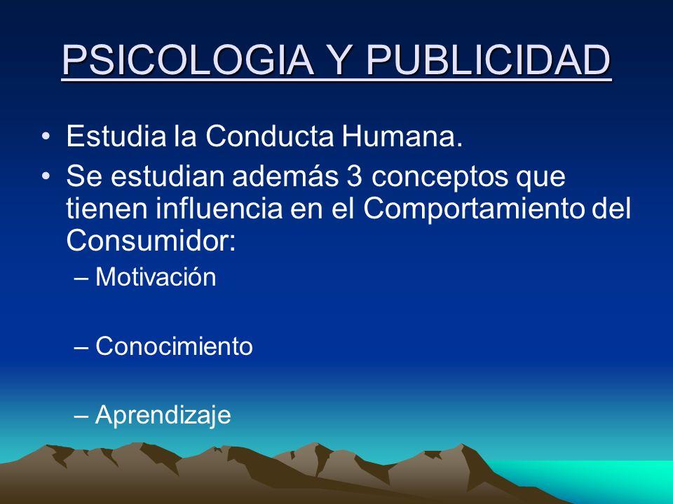 PSICOLOGIA Y PUBLICIDAD Estudia la Conducta Humana. Se estudian además 3 conceptos que tienen influencia en el Comportamiento del Consumidor: –Motivac