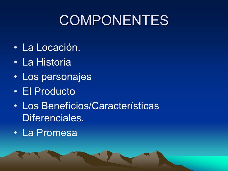 COMPONENTES La Locación. La Historia Los personajes El Producto Los Beneficios/Características Diferenciales. La Promesa