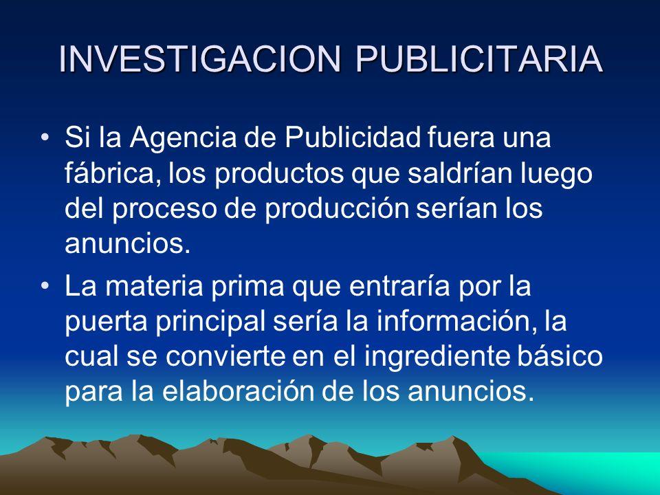INVESTIGACION PUBLICITARIA Si la Agencia de Publicidad fuera una fábrica, los productos que saldrían luego del proceso de producción serían los anunci