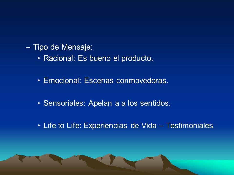 –Tipo de Mensaje: Racional: Es bueno el producto. Emocional: Escenas conmovedoras. Sensoriales: Apelan a a los sentidos. Life to Life: Experiencias de