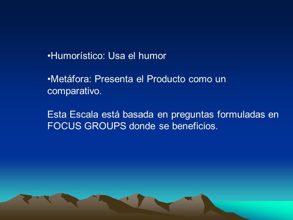Humorístico: Usa el humor Metáfora: Presenta el Producto como un comparativo. Esta Escala está basada en preguntas formuladas en FOCUS GROUPS donde se
