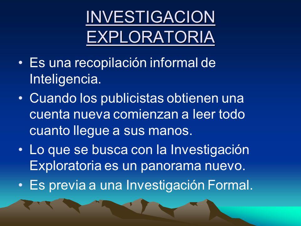 INVESTIGACION EXPLORATORIA Es una recopilación informal de Inteligencia. Cuando los publicistas obtienen una cuenta nueva comienzan a leer todo cuanto