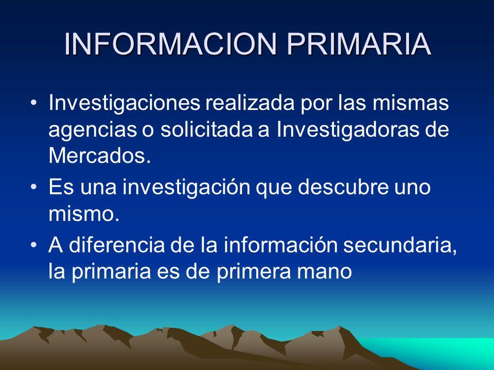 INFORMACION PRIMARIA Investigaciones realizada por las mismas agencias o solicitada a Investigadoras de Mercados. Es una investigación que descubre un