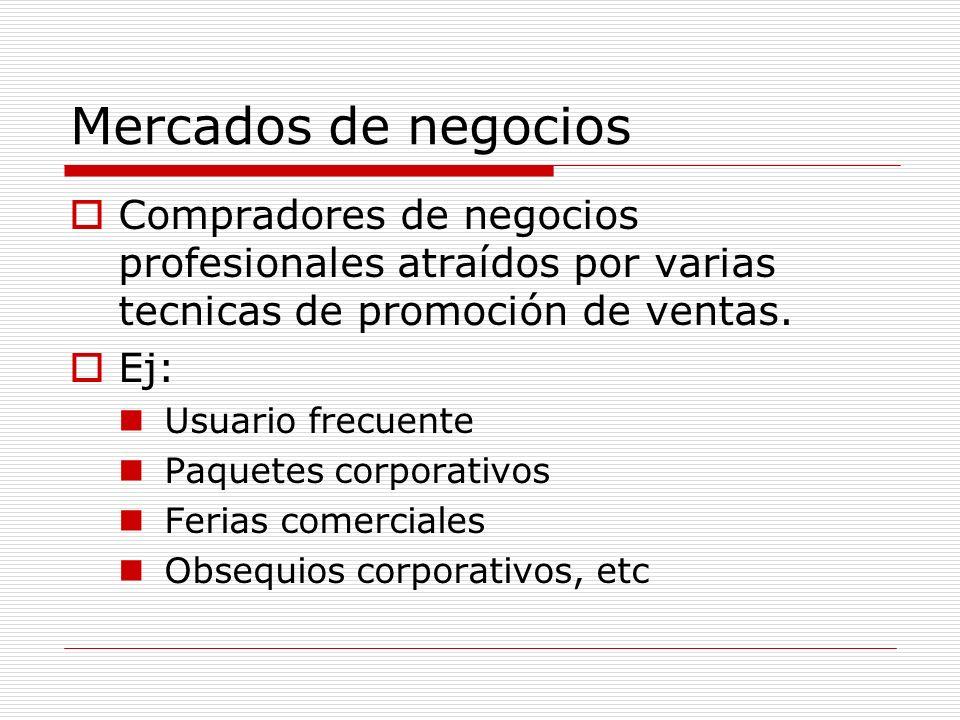 Mercados de negocios Compradores de negocios profesionales atraídos por varias tecnicas de promoción de ventas. Ej: Usuario frecuente Paquetes corpora
