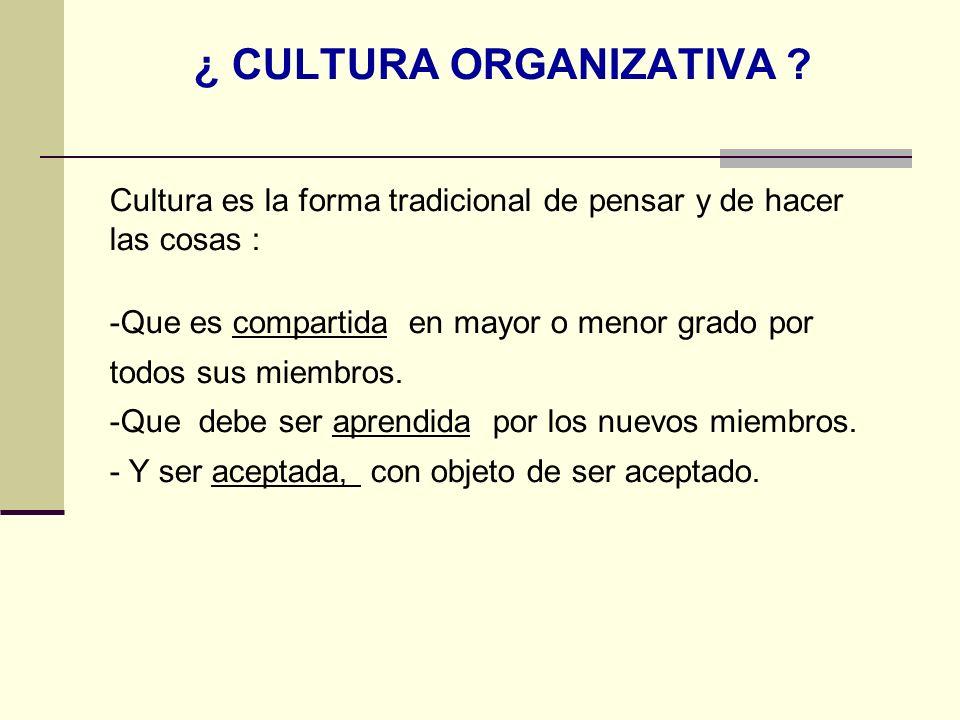 ¿ CULTURA ORGANIZATIVA ? Cultura es la forma tradicional de pensar y de hacer las cosas : -Que es compartida en mayor o menor grado por todos sus miem