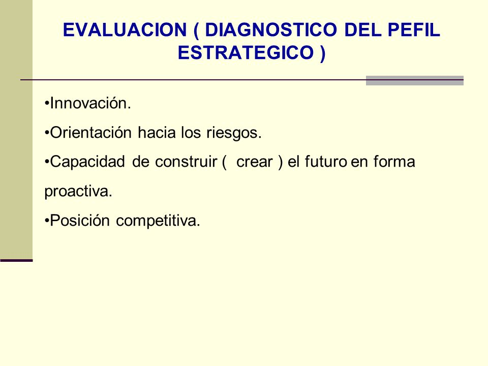EVALUACION ( DIAGNOSTICO DEL PEFIL ESTRATEGICO ) Innovación. Orientación hacia los riesgos. Capacidad de construir ( crear ) el futuro en forma proact