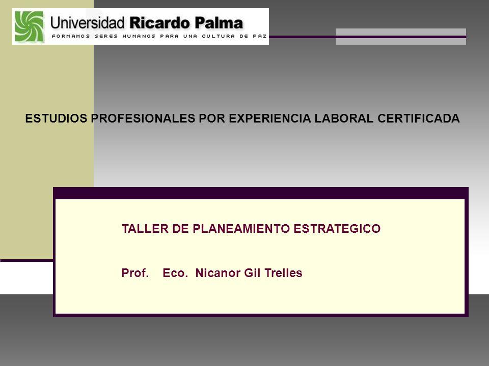 ESTUDIOS PROFESIONALES POR EXPERIENCIA LABORAL CERTIFICADA TALLER DE PLANEAMIENTO ESTRATEGICO Prof. Eco. Nicanor Gil Trelles