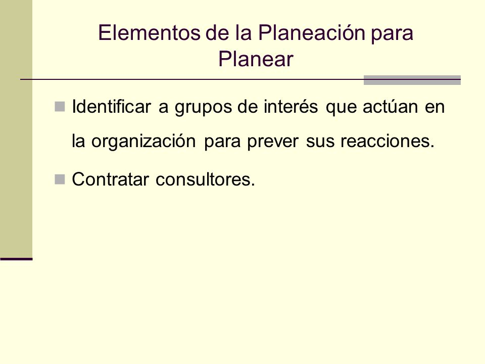 Elementos de la Planeación para Planear Identificar a grupos de interés que actúan en la organización para prever sus reacciones. Contratar consultore