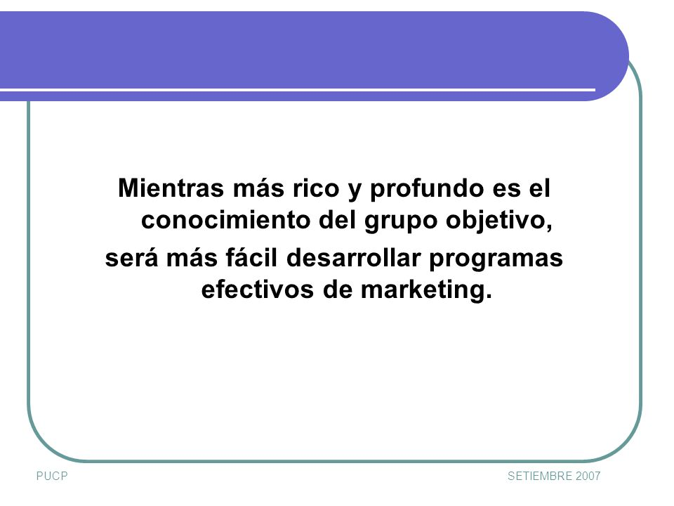 PUCPSETIEMBRE 2007 Mientras más rico y profundo es el conocimiento del grupo objetivo, será más fácil desarrollar programas efectivos de marketing.
