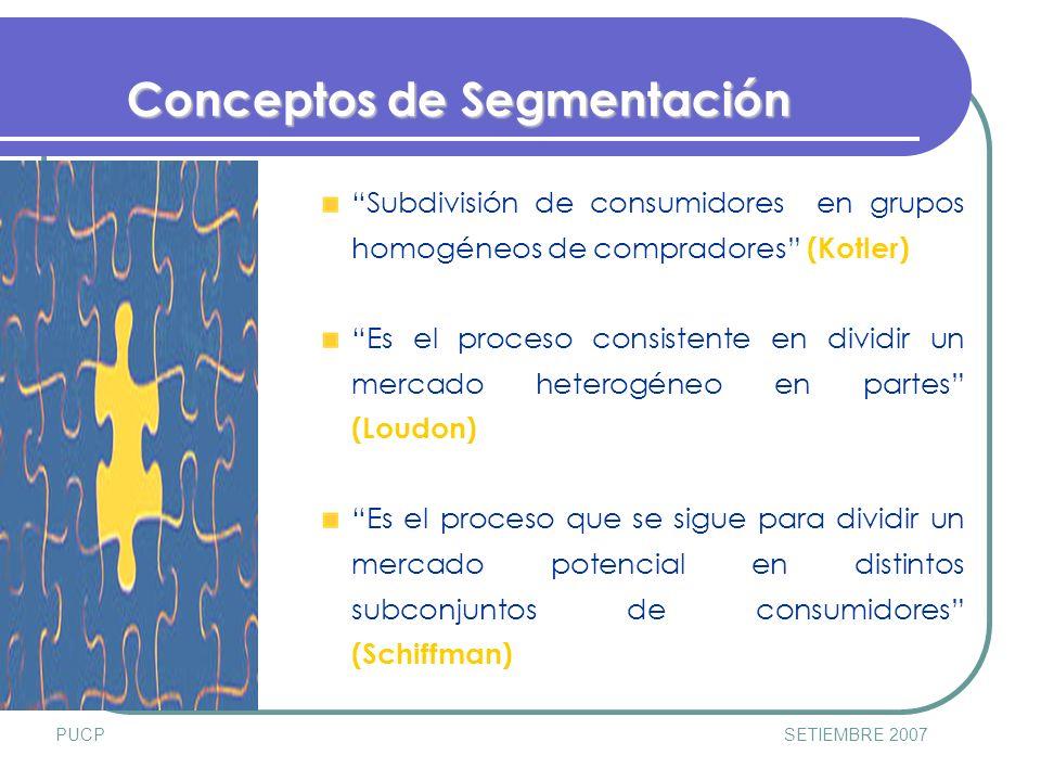 PUCPSETIEMBRE 2007 Conceptos de Segmentación Subdivisión de consumidores en grupos homogéneos de compradores (Kotler) Es el proceso consistente en dividir un mercado heterogéneo en partes (Loudon) Es el proceso que se sigue para dividir un mercado potencial en distintos subconjuntos de consumidores (Schiffman)