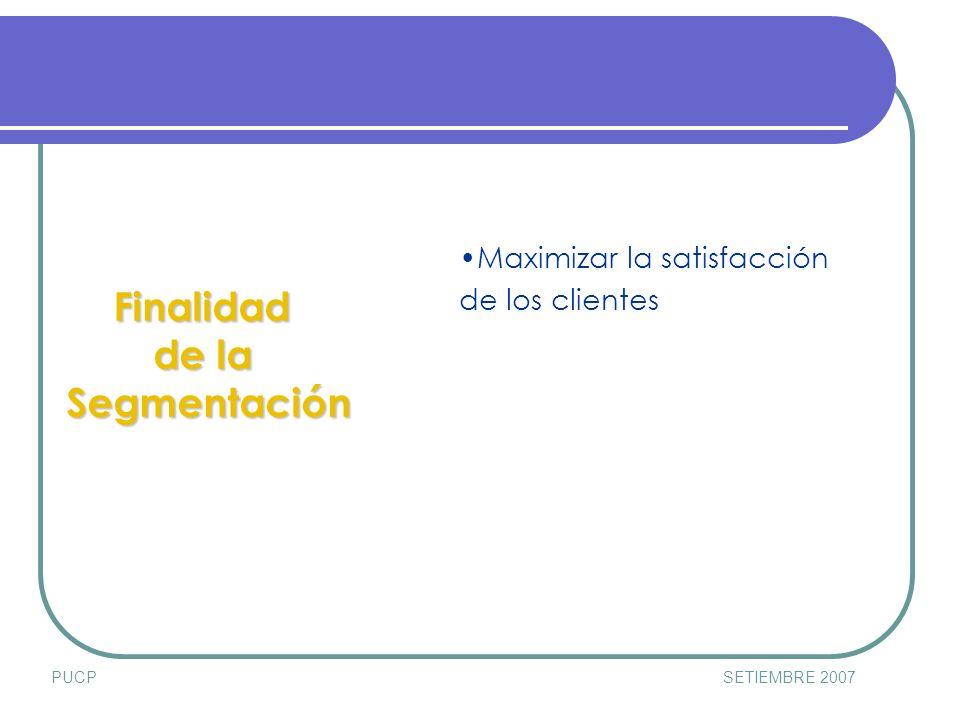 PUCPSETIEMBRE 2007 Finalidad de la Segmentación Maximizar la satisfacción de los clientes