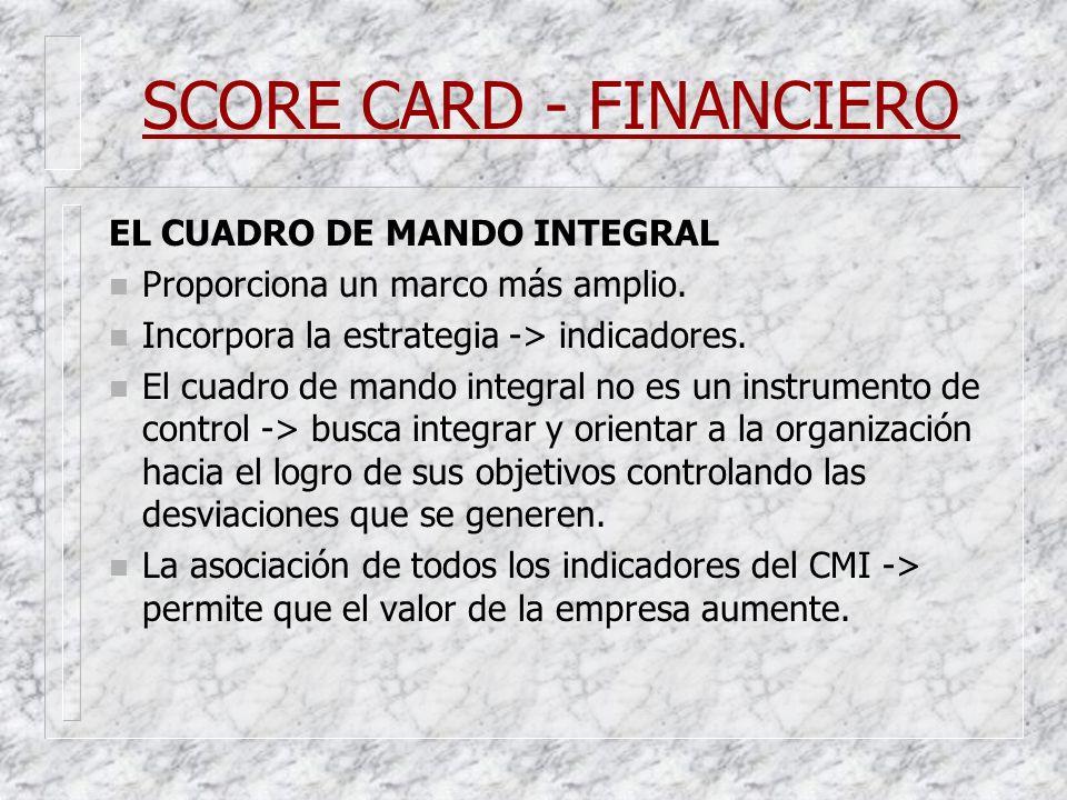SCORE CARD - FINANCIERO EL CUADRO DE MANDO INTEGRAL n Proporciona un marco más amplio. n Incorpora la estrategia -> indicadores. n El cuadro de mando