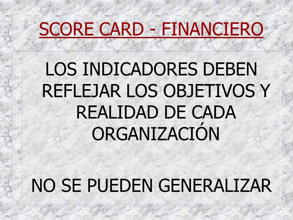 SCORE CARD - FINANCIERO LOS INDICADORES DEBEN REFLEJAR LOS OBJETIVOS Y REALIDAD DE CADA ORGANIZACIÓN NO SE PUEDEN GENERALIZAR