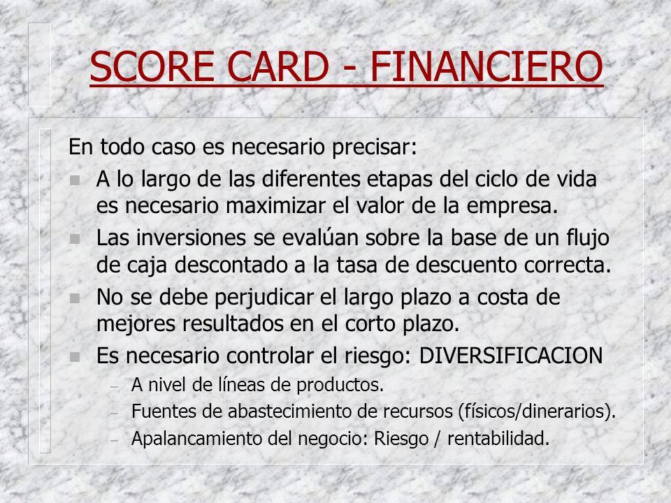 SCORE CARD - FINANCIERO En todo caso es necesario precisar: n A lo largo de las diferentes etapas del ciclo de vida es necesario maximizar el valor de