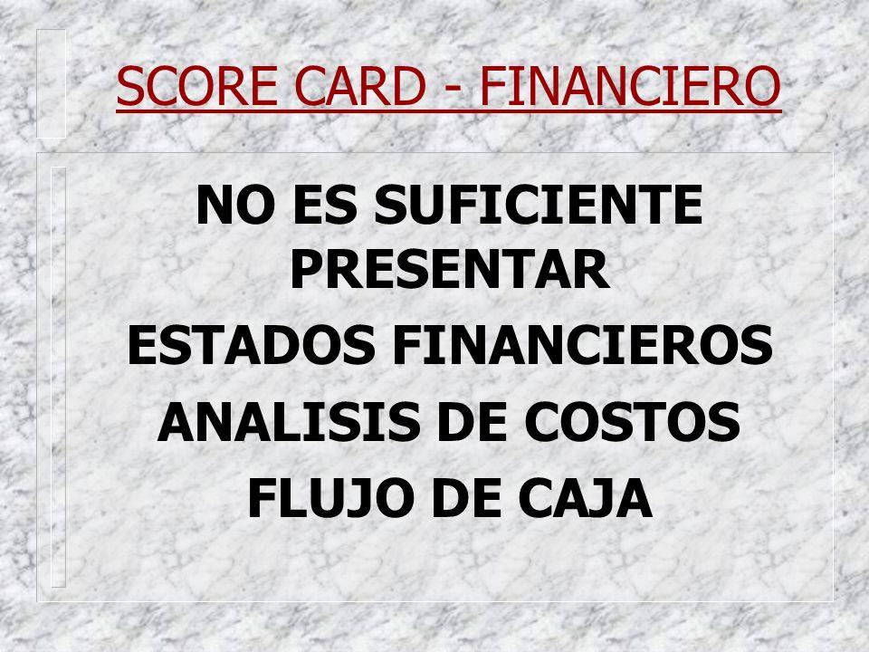 SCORE CARD - FINANCIERO NO ES SUFICIENTE PRESENTAR ESTADOS FINANCIEROS ANALISIS DE COSTOS FLUJO DE CAJA