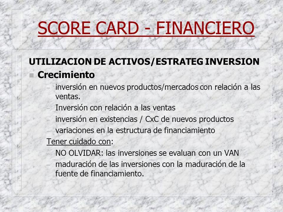 SCORE CARD - FINANCIERO UTILIZACION DE ACTIVOS/ESTRATEG INVERSION n Crecimiento – inversión en nuevos productos/mercados con relación a las ventas. –