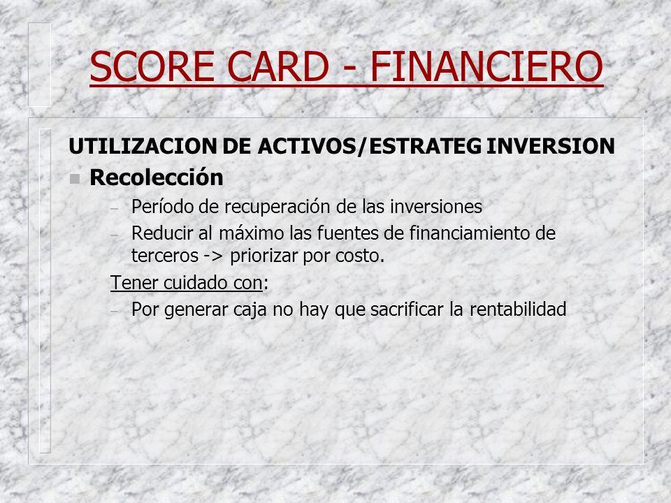 SCORE CARD - FINANCIERO UTILIZACION DE ACTIVOS/ESTRATEG INVERSION n Recolección – Período de recuperación de las inversiones – Reducir al máximo las f