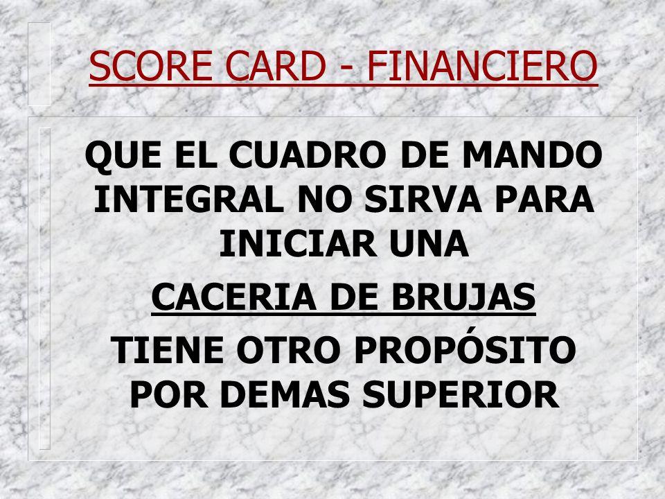 SCORE CARD - FINANCIERO QUE EL CUADRO DE MANDO INTEGRAL NO SIRVA PARA INICIAR UNA CACERIA DE BRUJAS TIENE OTRO PROPÓSITO POR DEMAS SUPERIOR