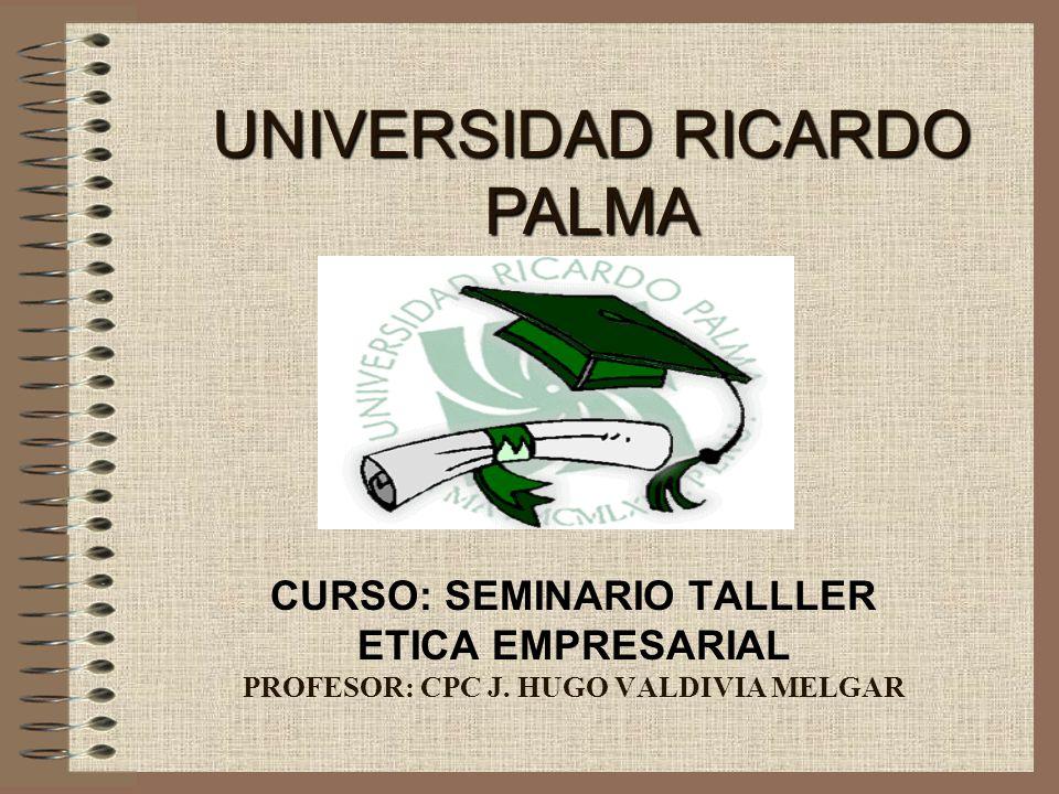 CURSO: SEMINARIO TALLLER ETICA EMPRESARIAL PROFESOR: CPC J. HUGO VALDIVIA MELGAR UNIVERSIDAD RICARDO PALMA