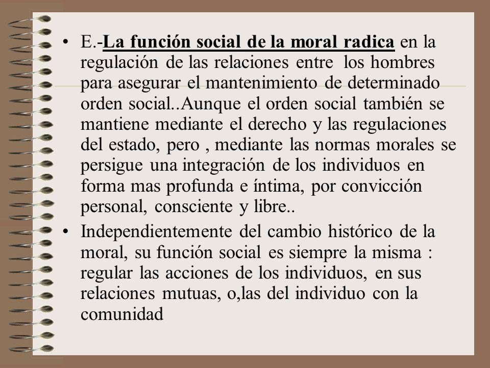 E.-La función social de la moral radica en la regulación de las relaciones entre los hombres para asegurar el mantenimiento de determinado orden socia