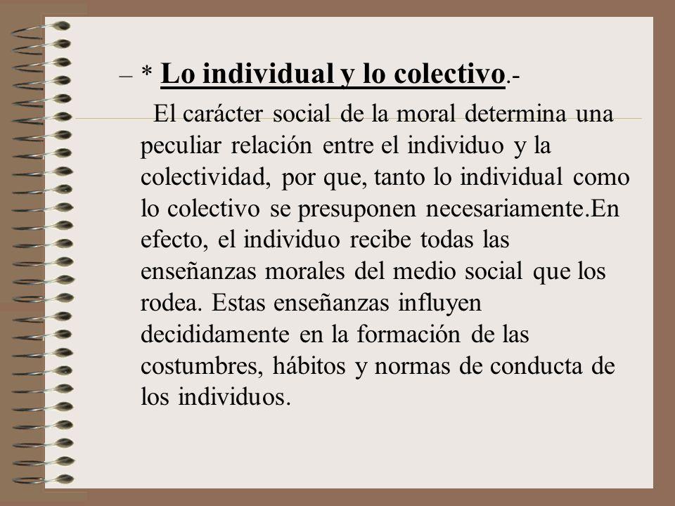–* Lo individual y lo colectivo.- El carácter social de la moral determina una peculiar relación entre el individuo y la colectividad, por que, tanto