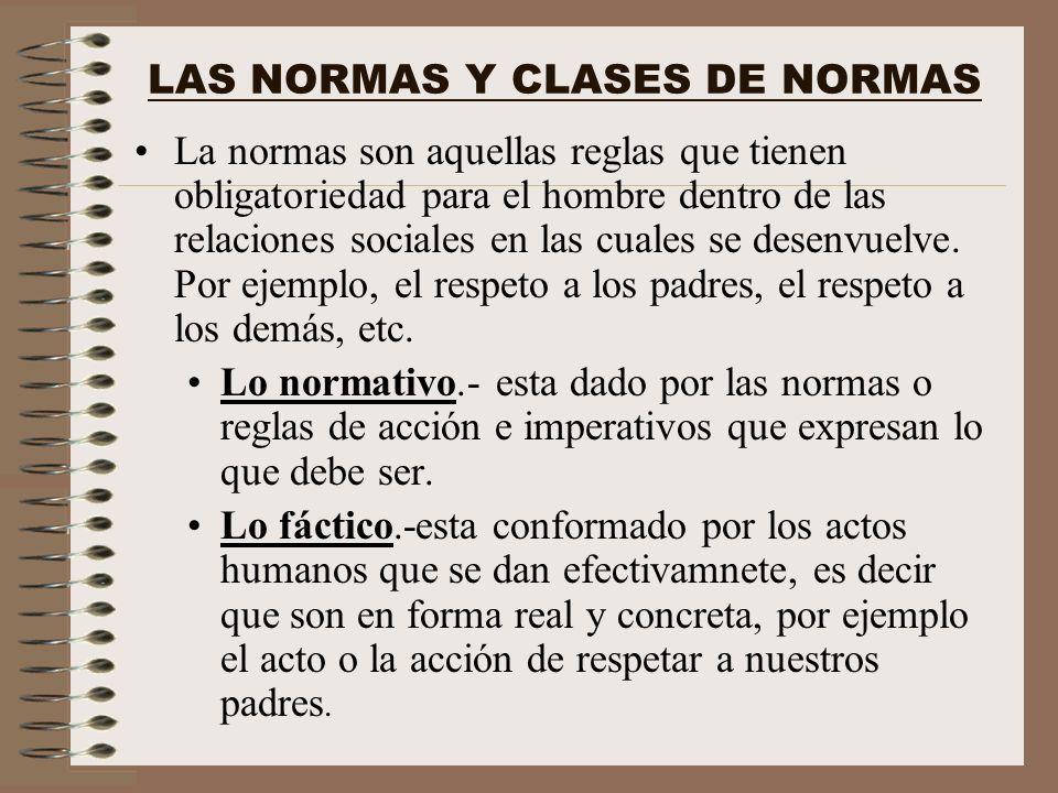LAS NORMAS Y CLASES DE NORMAS La normas son aquellas reglas que tienen obligatoriedad para el hombre dentro de las relaciones sociales en las cuales s