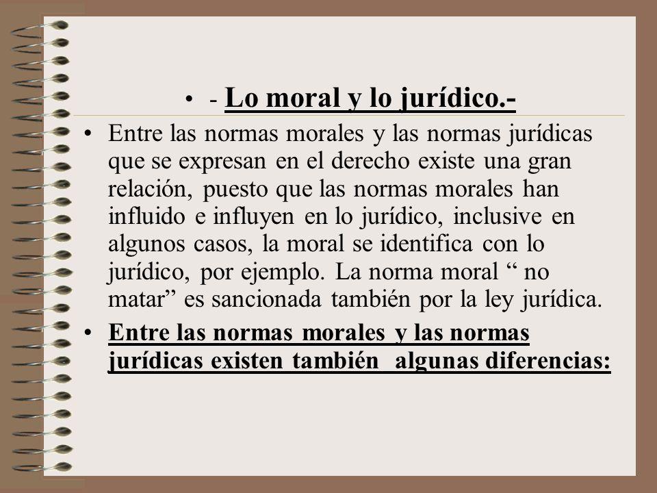 - Lo moral y lo jurídico.- Entre las normas morales y las normas jurídicas que se expresan en el derecho existe una gran relación, puesto que las norm