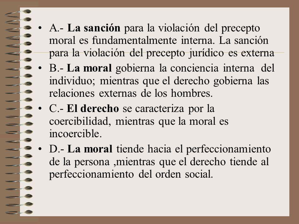 A.- La sanción para la violación del precepto moral es fundamentalmente interna. La sanción para la violación del precepto jurídico es externa B.- La