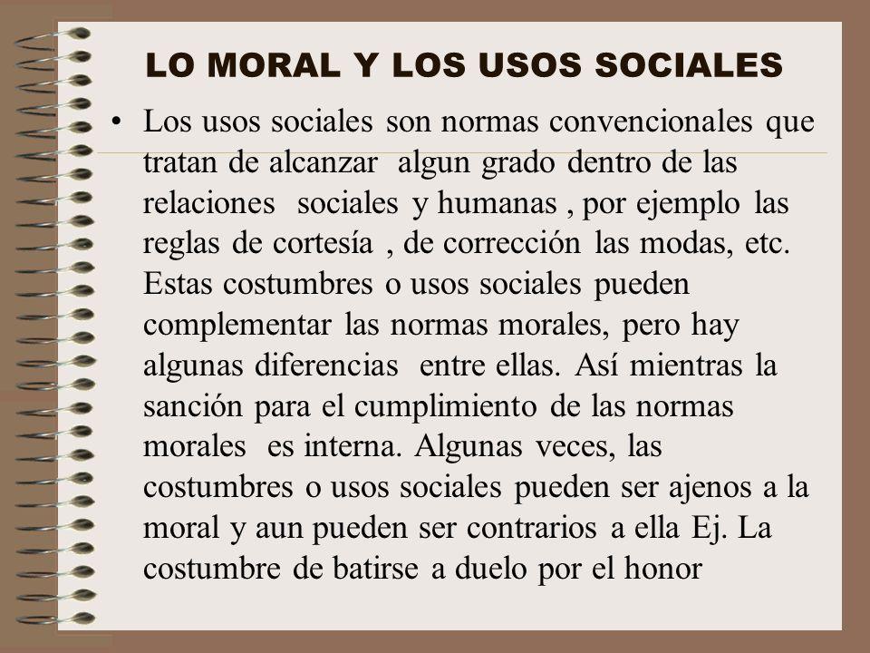 LO MORAL Y LOS USOS SOCIALES Los usos sociales son normas convencionales que tratan de alcanzar algun grado dentro de las relaciones sociales y humana