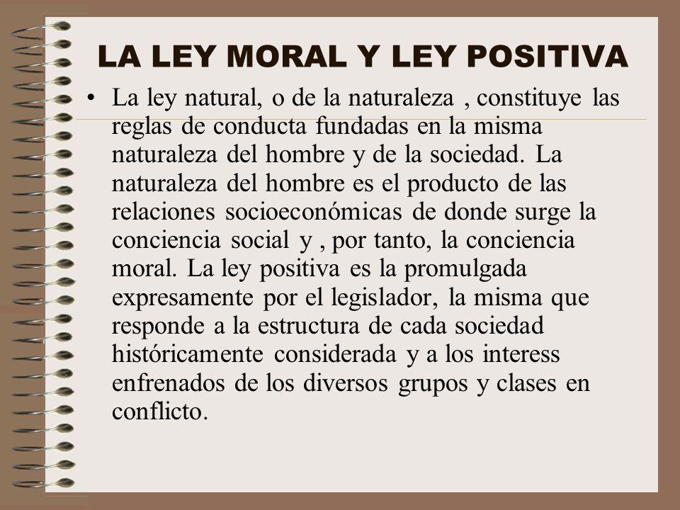 LA LEY MORAL Y LEY POSITIVA La ley natural, o de la naturaleza, constituye las reglas de conducta fundadas en la misma naturaleza del hombre y de la s