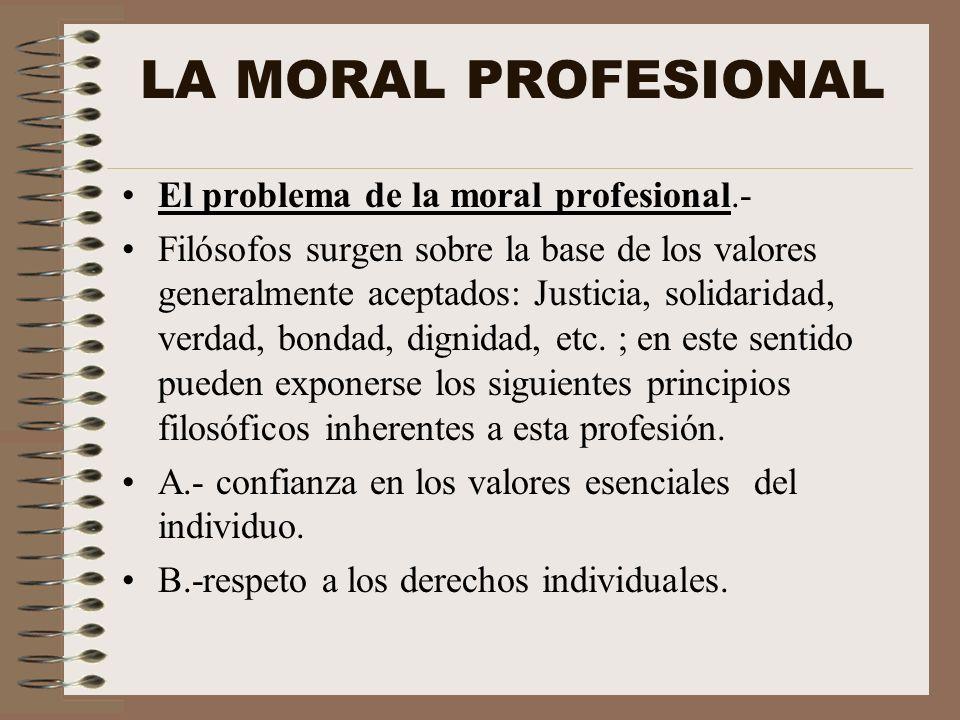 LA MORAL PROFESIONAL El problema de la moral profesional.- Filósofos surgen sobre la base de los valores generalmente aceptados: Justicia, solidaridad