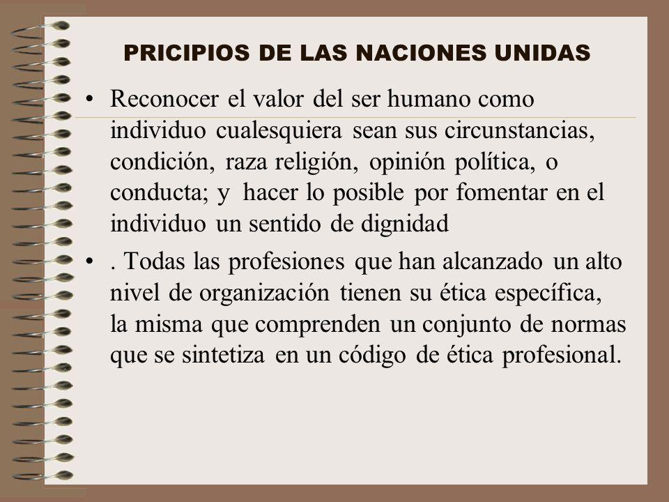 PRICIPIOS DE LAS NACIONES UNIDAS Reconocer el valor del ser humano como individuo cualesquiera sean sus circunstancias, condición, raza religión, opin