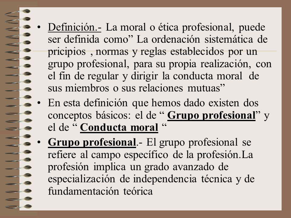 Definición.- La moral o ética profesional, puede ser definida como La ordenación sistemática de pricipios, normas y reglas establecidos por un grupo p