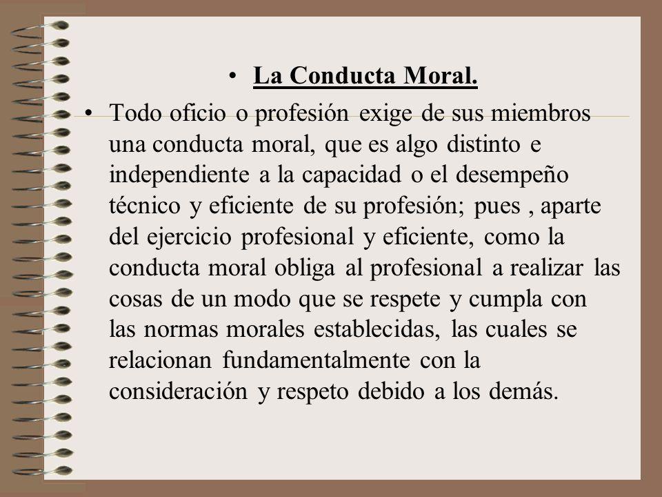 La Conducta Moral. Todo oficio o profesión exige de sus miembros una conducta moral, que es algo distinto e independiente a la capacidad o el desempeñ
