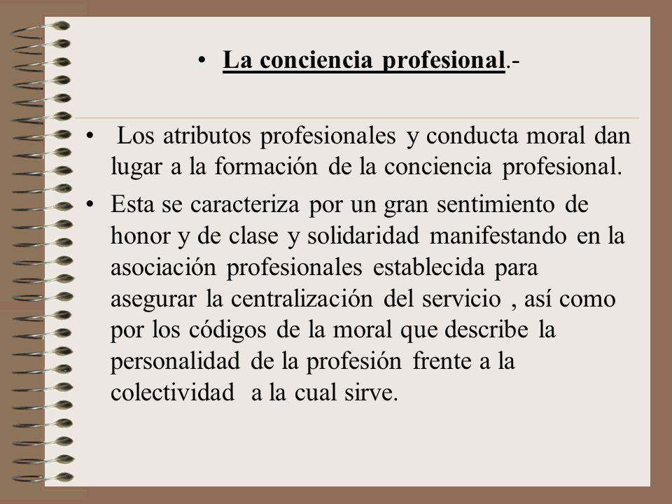 La conciencia profesional.- Los atributos profesionales y conducta moral dan lugar a la formación de la conciencia profesional. Esta se caracteriza po