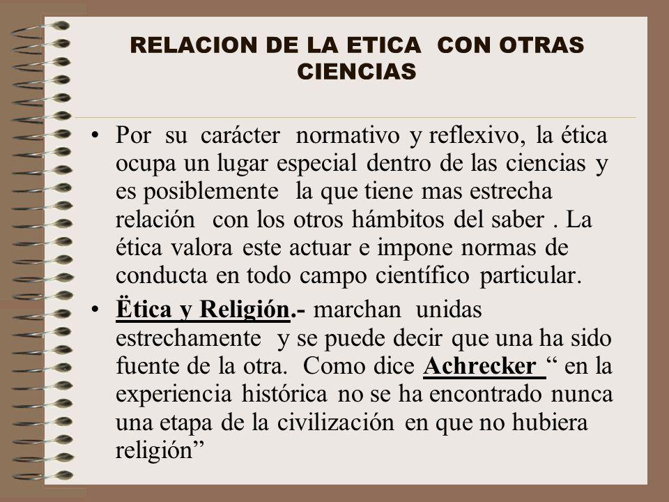 RELACION DE LA ETICA CON OTRAS CIENCIAS Por su carácter normativo y reflexivo, la ética ocupa un lugar especial dentro de las ciencias y es posiblemen