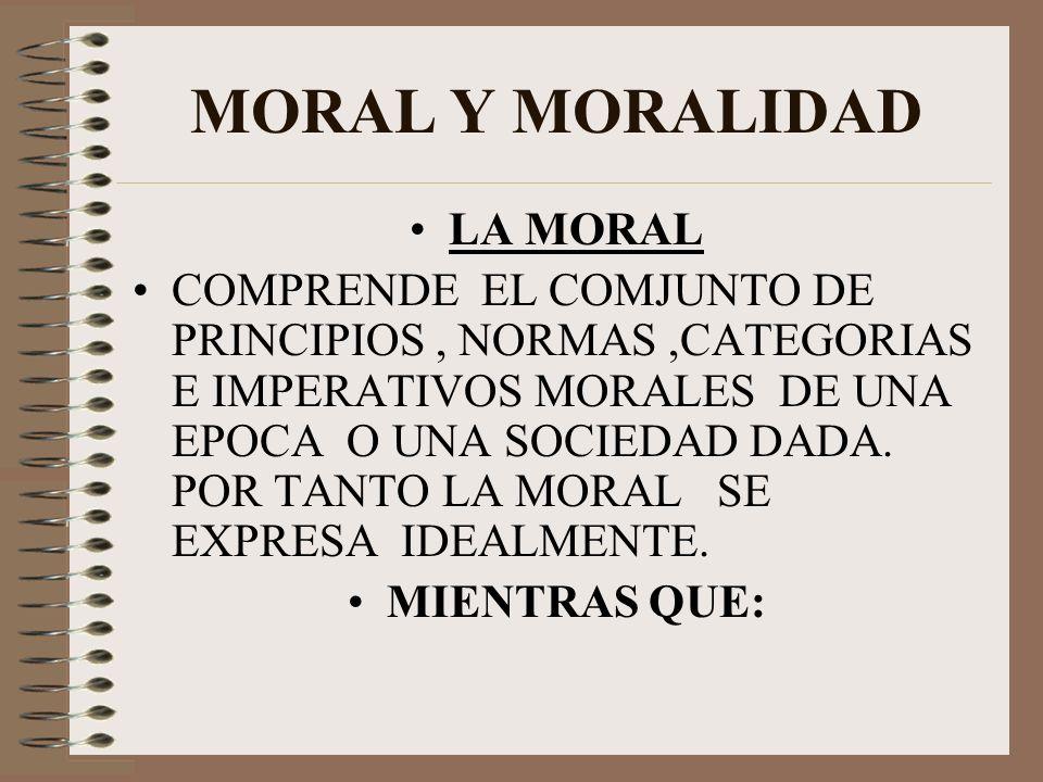 MORAL Y MORALIDAD LA MORAL COMPRENDE EL COMJUNTO DE PRINCIPIOS, NORMAS,CATEGORIAS E IMPERATIVOS MORALES DE UNA EPOCA O UNA SOCIEDAD DADA. POR TANTO LA