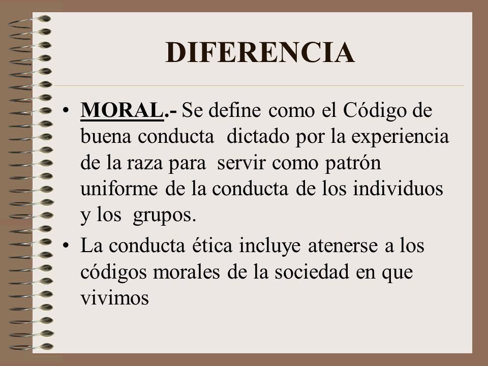 DIFERENCIA MORAL.- Se define como el Código de buena conducta dictado por la experiencia de la raza para servir como patrón uniforme de la conducta de