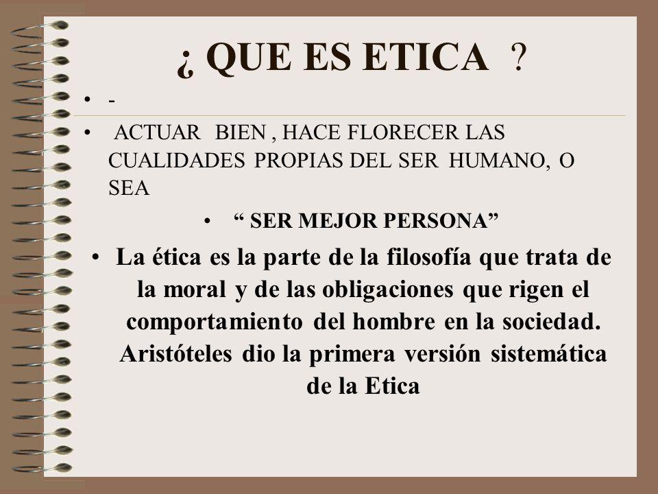 ¿ QUE ES ETICA ? - ACTUAR BIEN, HACE FLORECER LAS CUALIDADES PROPIAS DEL SER HUMANO, O SEA SER MEJOR PERSONA La ética es la parte de la filosofía que