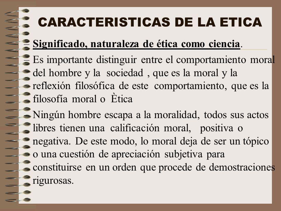 CARACTERISTICAS DE LA ETICA –Significado, naturaleza de ética como ciencia. –Es importante distinguir entre el comportamiento moral del hombre y la so