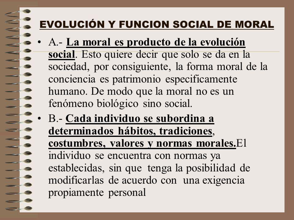 EVOLUCIÓN Y FUNCION SOCIAL DE MORAL A.- La moral es producto de la evolución social. Esto quiere decir que solo se da en la sociedad, por consiguiente