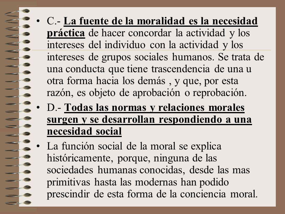 C.- La fuente de la moralidad es la necesidad práctica de hacer concordar la actividad y los intereses del individuo con la actividad y los intereses